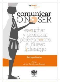 comunicar o no ser:_escuchar y gestionar percepciones: el nuevo l iderazgo-enrique sueiro-9788494122972