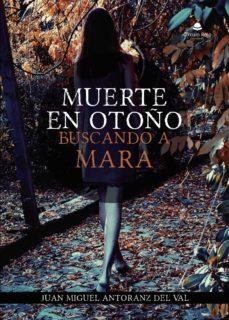 Descargar libros electrónicos gratis para tabletas MUERTE EN OTOÑO: BUSCANDO A MARA 9788413171692 (Literatura española) MOBI iBook PDF de JUAN MIGUEL ANTORANZ  DEL VAL