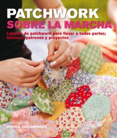 Libros gratis sin descarga PATCHWORK SOBRE LA MARCHA: LABORES DE PATCHWORK PARA LLEVAR A TOD AS PARTES; TECNICAS, PATRONES Y PROYECTOS 9788415053392 in Spanish