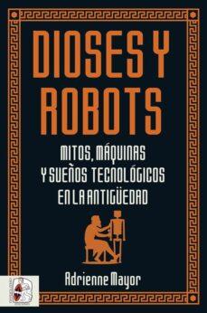 Descargar libro google DIOSES Y ROBOTS: MITOS, MAQUINAS Y SUEÑOS TECNOLOGICOS EN LA ANTIGÜEDAD in Spanish de ADRIENNE MAYOR FB2 RTF PDF