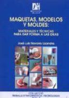 maquetas, modelos y moldes: materiales y tecnicas para dar forma a las ideas-jose luis navarro lizandra-9788480213042